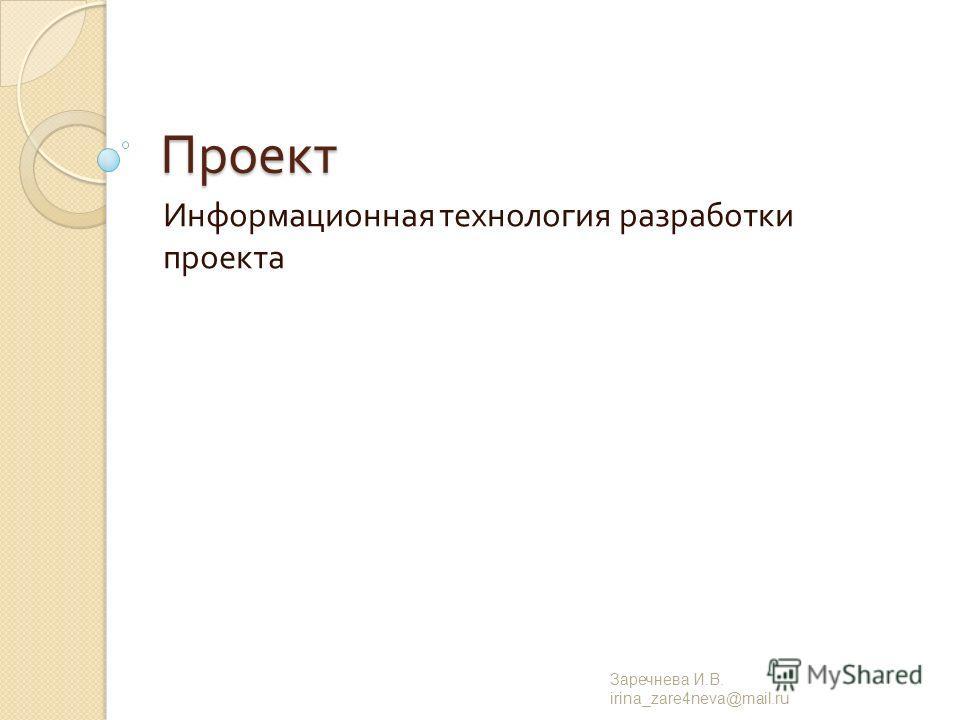 Проект Информационная технология разработки проекта Заречнева И. В. irina_zare4neva@mail.ru