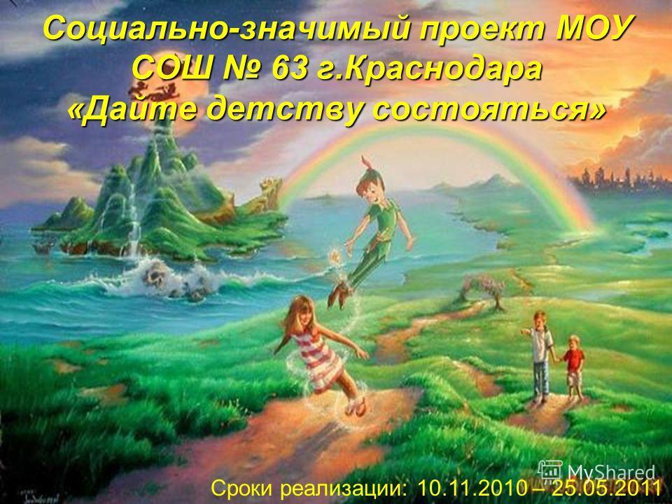 Социально-значимый проект МОУ СОШ 63 г.Краснодара «Дайте детству состояться» Сроки реализации: 10.11.2010 – 25.05.2011