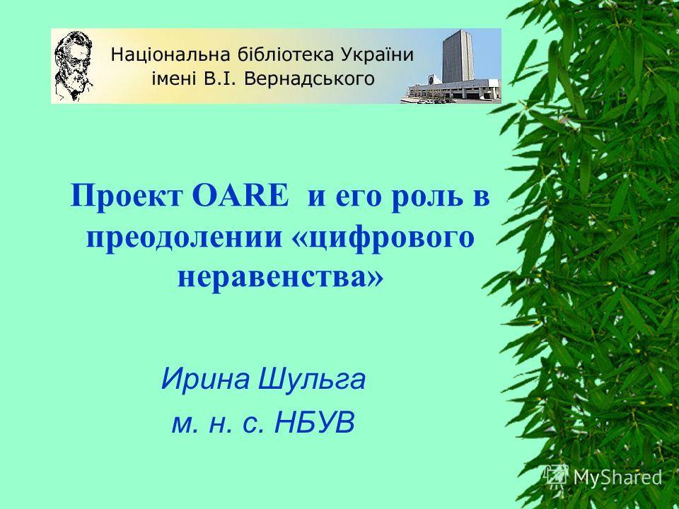 Проект OARE и его роль в преодолении «цифрового неравенства» Ирина Шульга м. н. с. НБУВ