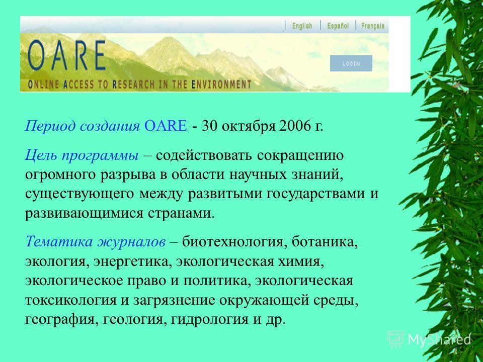 Период создания OARE - 30 октября 2006 г. Цель программы – содействовать сокращению огромного разрыва в области научных знаний, существующего между развитыми государствами и развивающимися странами. Тематика журналов – биотехнология, ботаника, эколог