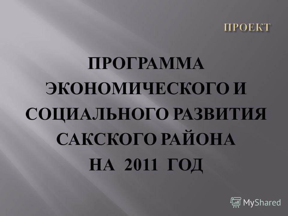 ПРОГРАММА ЭКОНОМИЧЕСКОГО И СОЦИАЛЬНОГО РАЗВИТИЯ САКСКОГО РАЙОНА НА 2011 ГОД