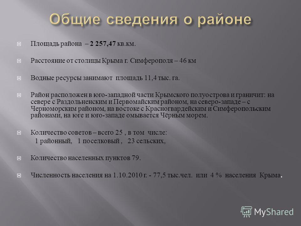 Площадь района – 2 257,47 кв. км. Расстояние от столицы Крыма г. Симферополя – 46 км Водные ресурсы занимают площадь 11,4 тыс. га. Район расположен в юго - западной части Крымского полуострова и граничит : на севере с Раздольненским и Первомайским ра