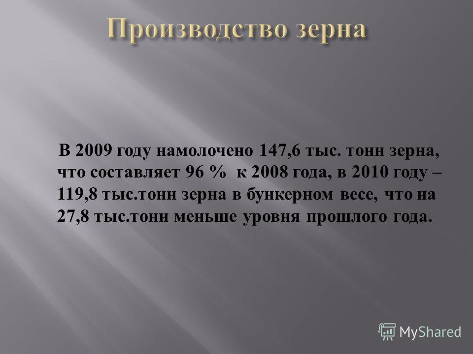 В 2009 году намолочено 147,6 тыс. тонн зерна, что составляет 96 % к 2008 года, в 2010 году – 119,8 тыс. тонн зерна в бункерном весе, что на 27,8 тыс. тонн меньше уровня прошлого года.