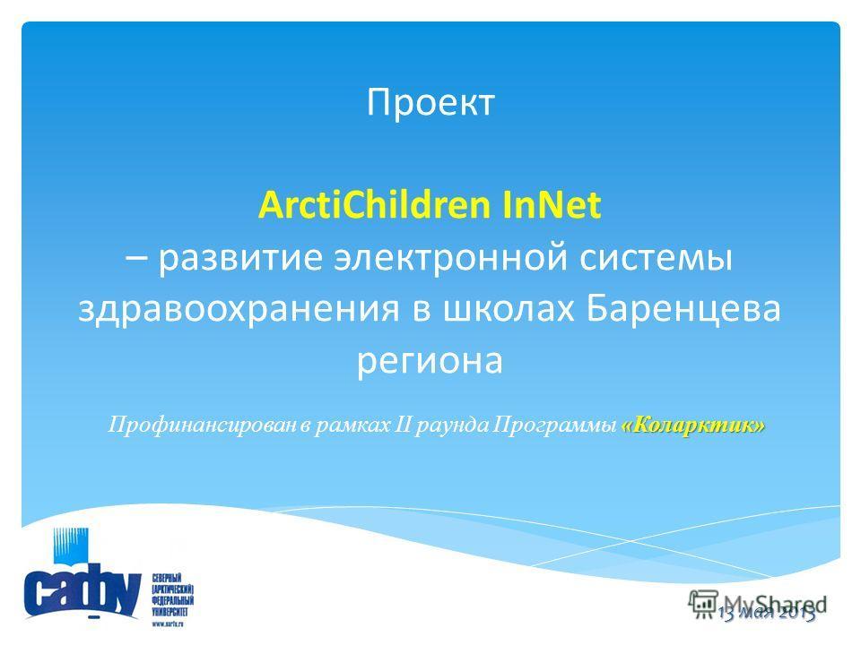 Проект ArctiChildren InNet – развитие электронной системы здравоохранения в школах Баренцева региона «Коларктик» Профинансирован в рамках II раунда Программы «Коларктик» 13 мая 2013