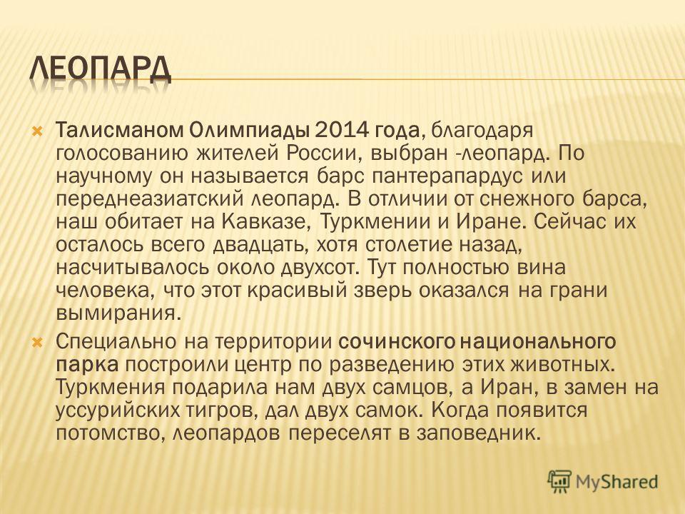 Талисманом Олимпиады 2014 года, благодаря голосованию жителей России, выбран -леопард. По научному он называется барс пантерапардус или переднеазиатский леопард. В отличии от снежного барса, наш обитает на Кавказе, Туркмении и Иране. Сейчас их остало