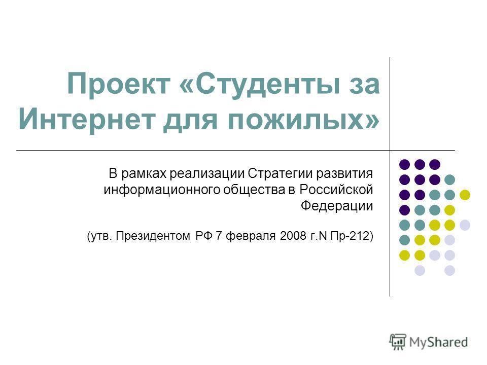 Проект «Студенты за Интернет для пожилых» В рамках реализации Стратегии развития информационного общества в Российской Федерации (утв. Президентом РФ 7 февраля 2008 г.N Пр-212)