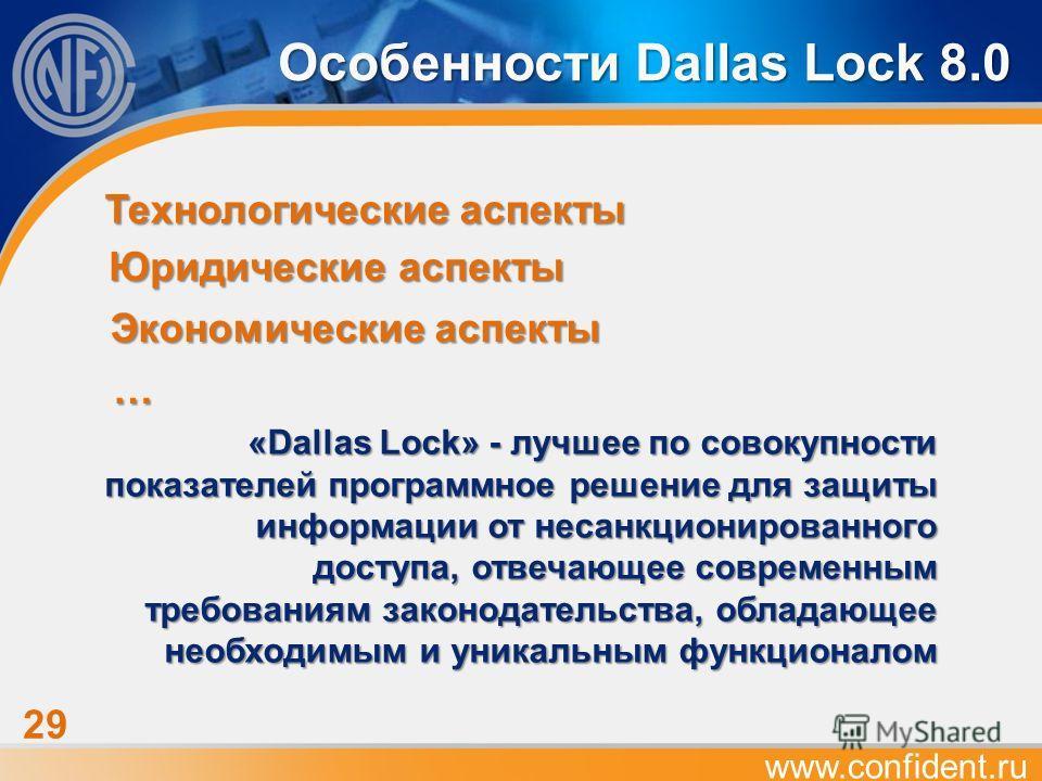 www.confident.ru 29 Экономические аспекты Особенности Dallas Lock 8.0 Юридические аспекты Технологические аспекты … «Dallas Lock» - лучшее по совокупности показателей программное решение для защиты информации от несанкционированного доступа, отвечающ