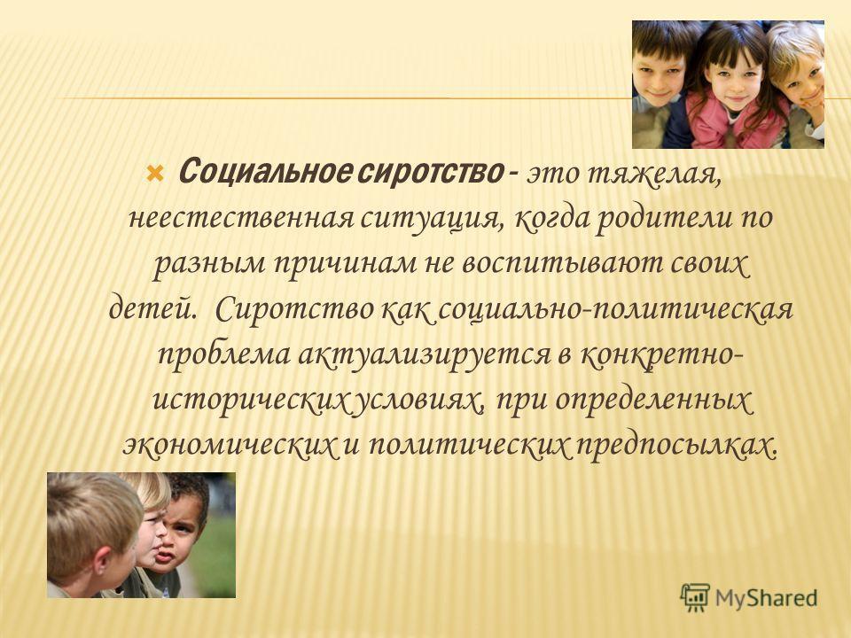 Социальное сиротство - это тяжелая, неестественная ситуация, когда родители по разным причинам не воспитывают своих детей. Сиротство как социально-политическая проблема актуализируется в конкретно- исторических условиях, при определенных экономически