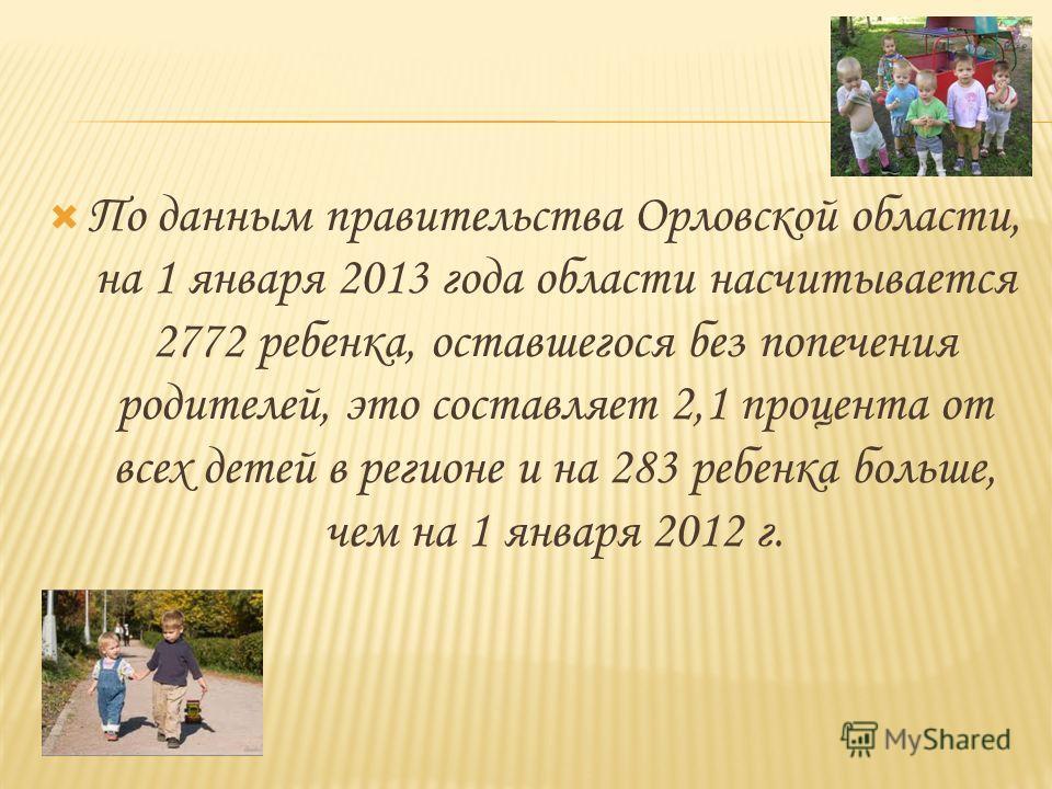 По данным правительства Орловской области, на 1 января 2013 года области насчитывается 2772 ребенка, оставшегося без попечения родителей, это составляет 2,1 процента от всех детей в регионе и на 283 ребенка больше, чем на 1 января 2012 г.