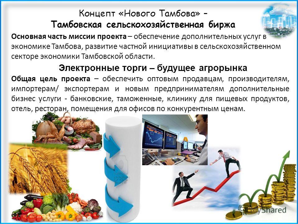 Концепт «Нового Тамбова» – Тамбовская сельскохозяйственная биржа Электронные торги – будущее агрорынка Основная часть миссии проекта – обеспечение доп