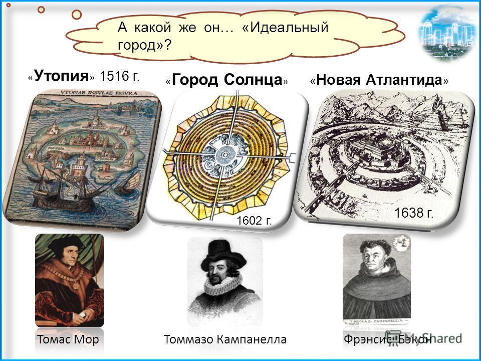 Томас Мор « Новая Атлантида » Томмазо Кампанелла А какой же он… «Идеальный город»? « Утопия » 1516 г. « Город Солнца » Фрэнсис Бэкон 1638 г. 1602 г.