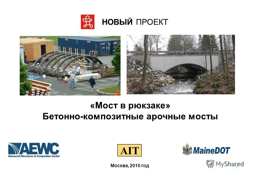 1 НОВЫЙ ПРОЕКТ Москва, 2010 год «Мост в рюкзаке» Бетонно-композитные арочные мосты
