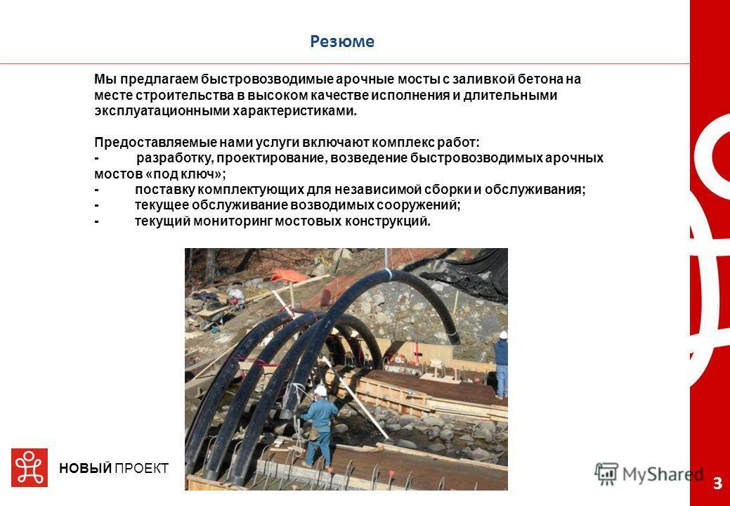 3 НОВЫЙ ПРОЕКТ Резюме Мы предлагаем быстровозводимые арочные мосты с заливкой бетона на месте строительства в высоком качестве исполнения и длительными эксплуатационными характеристиками. Предоставляемые нами услуги включают комплекс работ: -разработ
