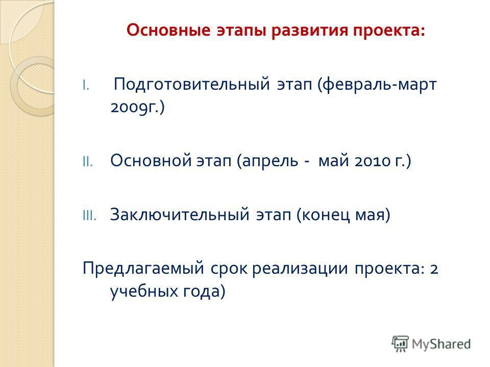 Основные этапы развития проекта : I. Подготовительный этап ( февраль - март 2009 г.) II. Основной этап ( апрель - май 2010 г.) III. Заключительный этап ( конец мая ) Предлагаемый срок реализации проекта : 2 учебных года )