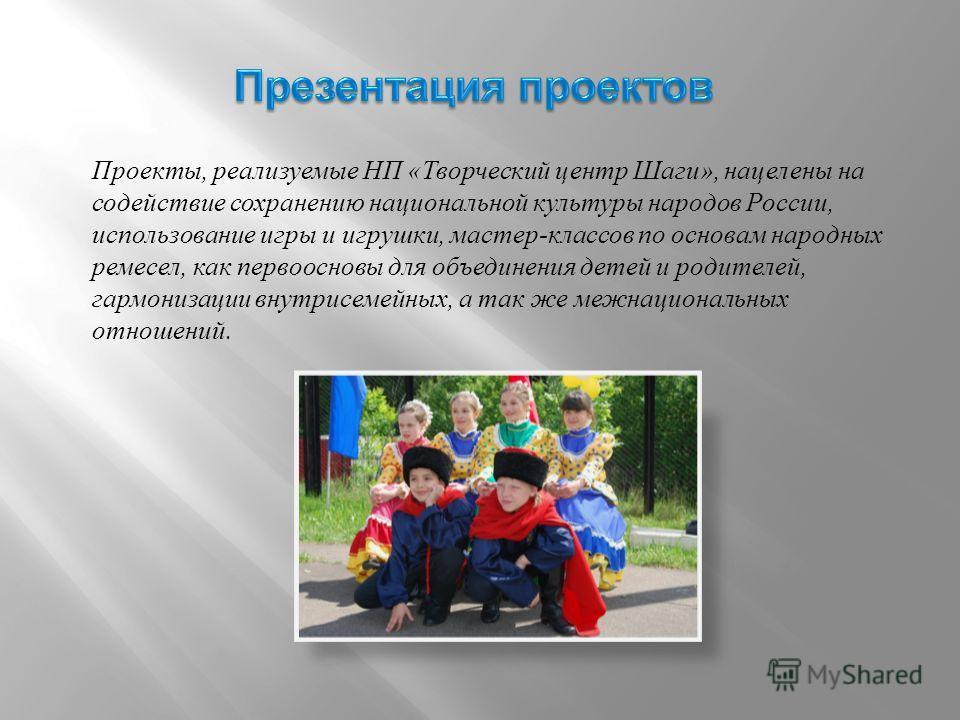 Проекты, реализуемые НП « Творческий центр Шаги », нацелены на содействие сохранению национальной культуры народов России, использование игры и игрушки, мастер - классов по основам народных ремесел, как первоосновы для объединения детей и родителей,