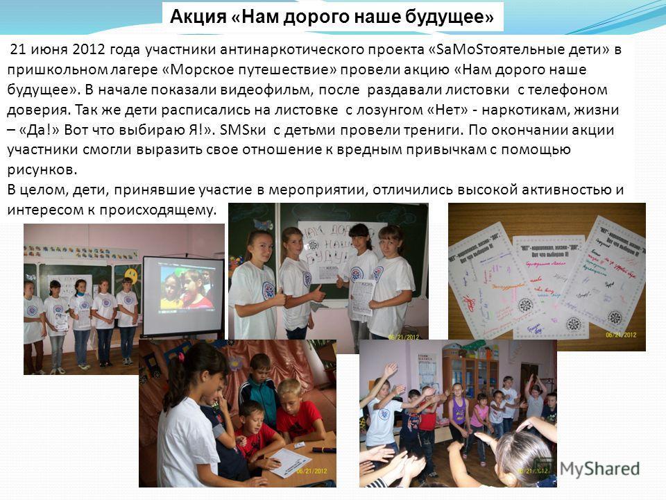 Акция « Нам дорого наше будущее » 21 июня 2012 года участники антинаркотического проекта «SаMоSтоятельные дети» в пришкольном лагере «Морское путешествие» провели акцию «Нам дорого наше будущее». В начале показали видеофильм, после раздавали листовки