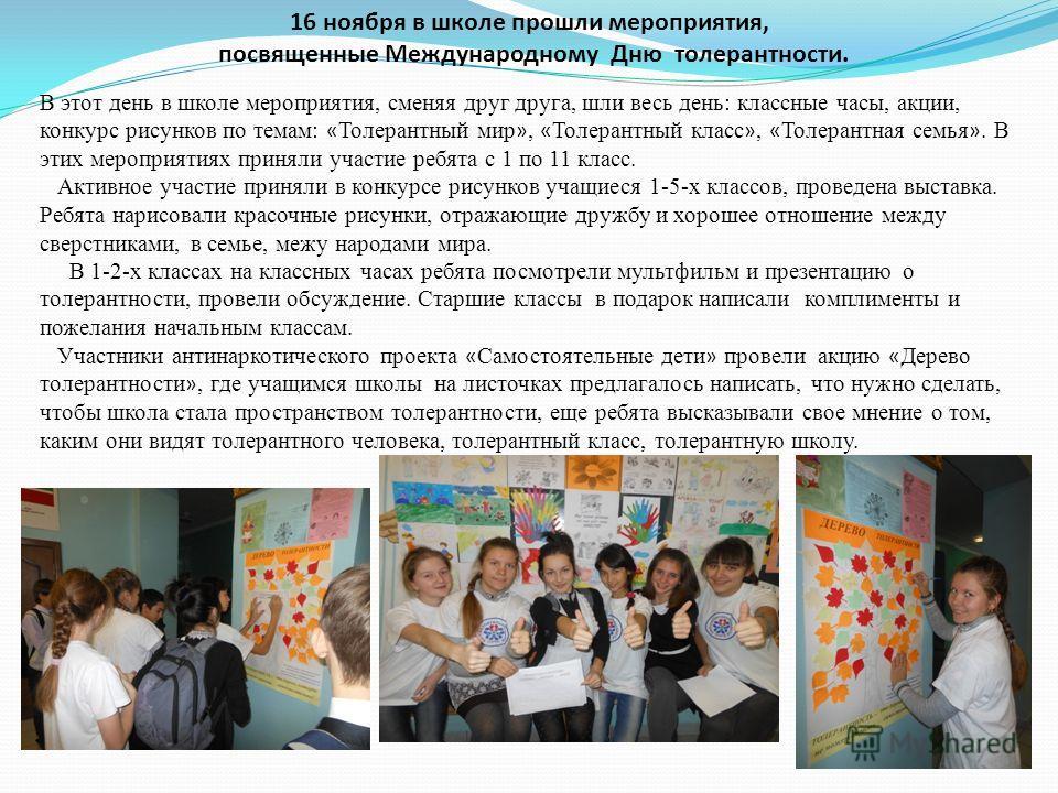 16 ноября в школе прошли мероприятия, посвященные Международному Дню толерантности. В этот день в школе мероприятия, сменяя друг друга, шли весь день: классные часы, акции, конкурс рисунков по темам: « Толерантный мир », « Толерантный класс », « Толе