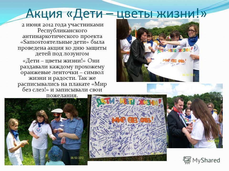 Акция «Дети – цветы жизни!» 2 июня 2012 года участниками Республиканского антинаркотического проекта «Sаmоsтоятельные дети» была проведена акция ко дню защиты детей под лозунгом «Дети – цветы жизни!» Они раздавали каждому прохожему оранжевые ленточки
