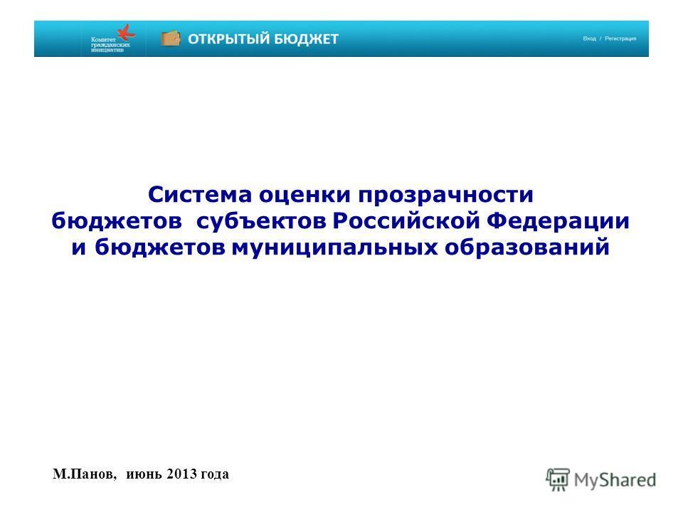 Система оценки прозрачности бюджетов субъектов Российской Федерации и бюджетов муниципальных образований М.Панов, июнь 2013 года