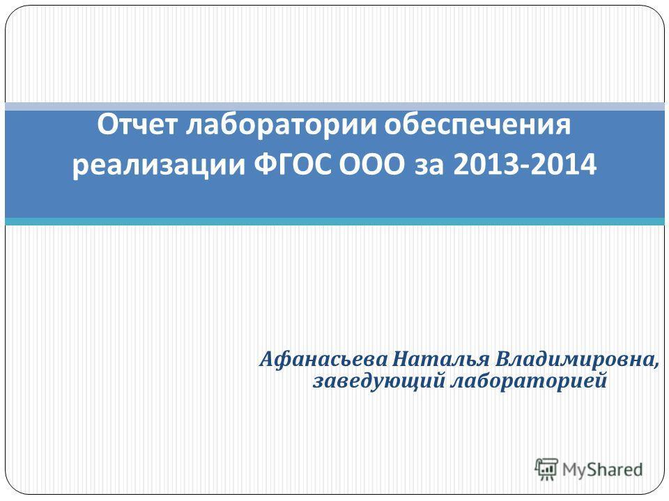 Отчет лаборатории обеспечения реализации ФГОС ООО за 2013-2014 Афанасьева Наталья Владимировна, заведующий лабораторией