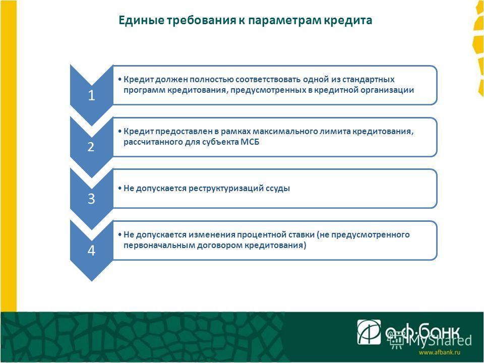 Единые требования к параметрам кредита 1 Кредит должен полностью соответствовать одной из стандартных программ кредитования, предусмотренных в кредитной организации 2 Кредит предоставлен в рамках максимального лимита кредитования, рассчитанного для с