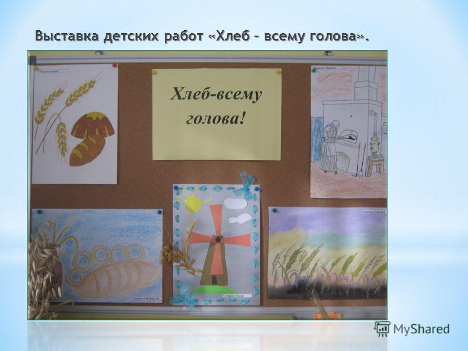Выставка детских работ «Хлеб – всему голова».