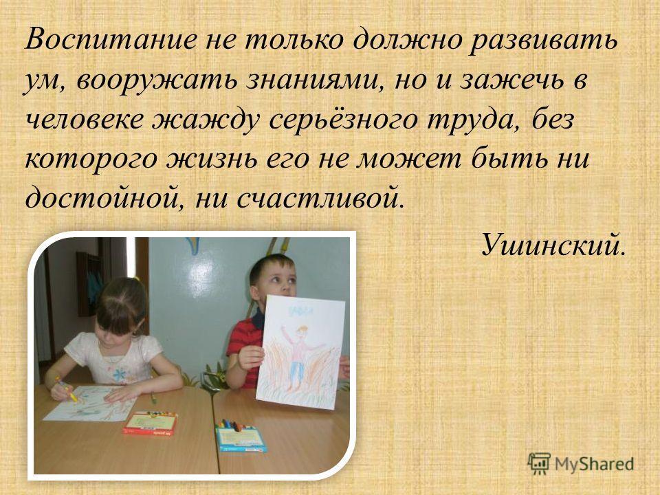 Воспитание не только должно развивать ум, вооружать знаниями, но и зажечь в человеке жажду серьёзного труда, без которого жизнь его не может быть ни достойной, ни счастливой. Ушинский.