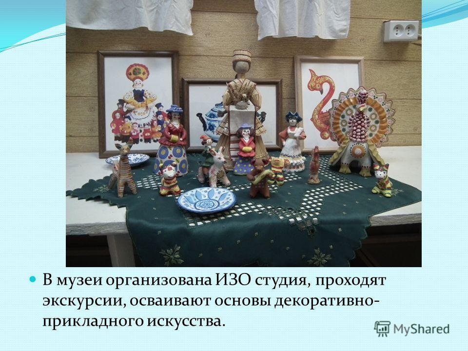 В музеи организована ИЗО студия, проходят экскурсии, осваивают основы декоративно- прикладного искусства.