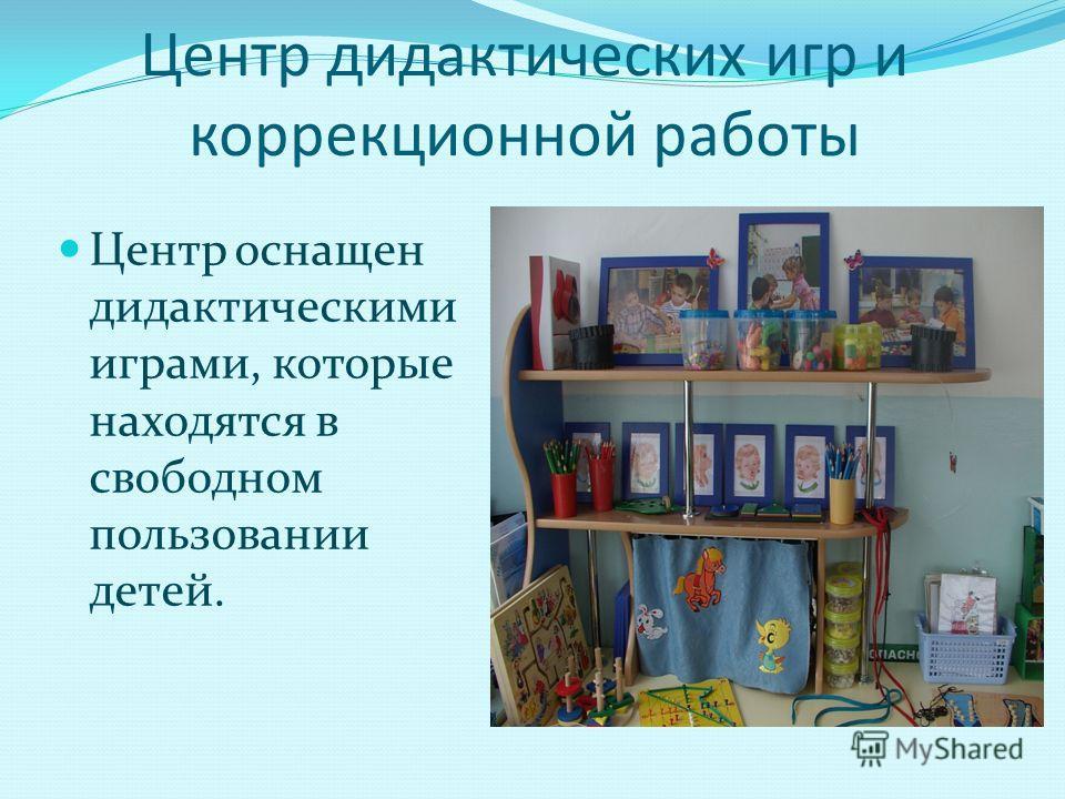 Центр дидактических игр и коррекционной работы Центр оснащен дидактическими играми, которые находятся в свободном пользовании детей.