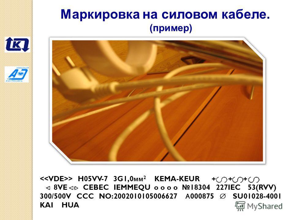 > H05VV-7 3G1,0 мм 2 KEMA-KEUR + + + 8VE CEBEC IEMMEQU o o o o 18304 227IEC 53(RVV) 300/500V CCC NO:2002010105006627 А 000875 SU01028-4001 KAI HUA Маркировка на силовом кабеле. (пример)