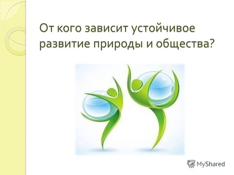 От кого зависит устойчивое развитие природы и общества ?