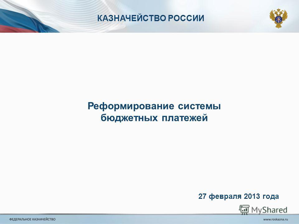 КАЗНАЧЕЙСТВО РОССИИ Реформирование системы бюджетных платежей 27 февраля 2013 года