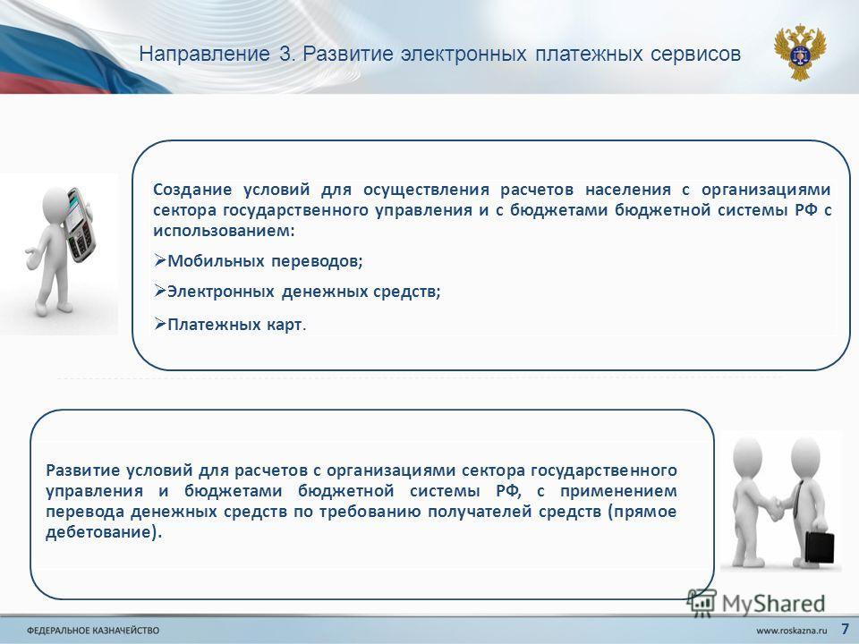 Направление 3. Развитие электронных платежных сервисов 7 Развитие условий для расчетов с организациями сектора государственного управления и бюджетами бюджетной системы РФ, с применением перевода денежных средств по требованию получателей средств (пр