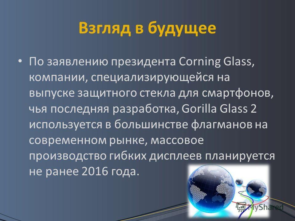 Взгляд в будущее По заявлению президента Corning Glass, компании, специализирующейся на выпуске защитного стекла для смартфонов, чья последняя разработка, Gorilla Glass 2 используется в большинстве флагманов на современном рынке, массовое производств