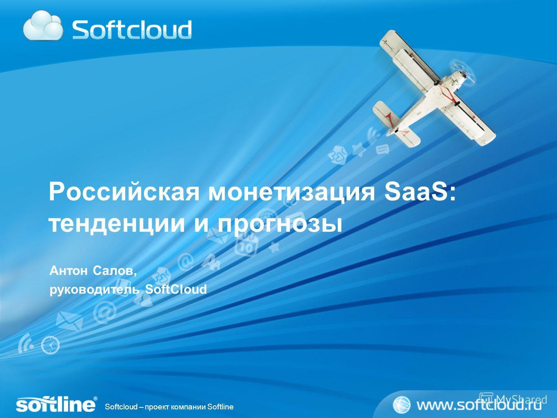 Softcloud – проект компании Softline Российская монетизация SaaS: тенденции и прогнозы Антон Салов, руководитель SoftCloud