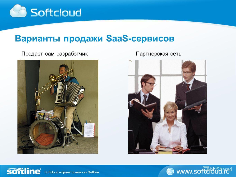 Softcloud – проект компании Softline Варианты продажи SaaS-сервисов Продает сам разработчик Партнерская сеть
