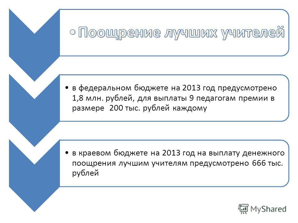 в федеральном бюджете на 2013 год предусмотрено 1,8 млн. рублей, для выплаты 9 педагогам премии в размере 200 тыс. рублей каждому в краевом бюджете на 2013 год на выплату денежного поощрения лучшим учителям предусмотрено 666 тыс. рублей