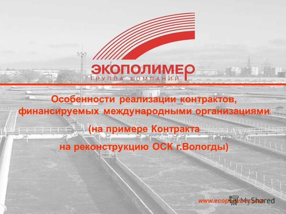 www.ecopolymer.com Особенности реализации контрактов, финансируемых международными организациями (на примере Контракта на реконструкцию ОСК г.Вологды)