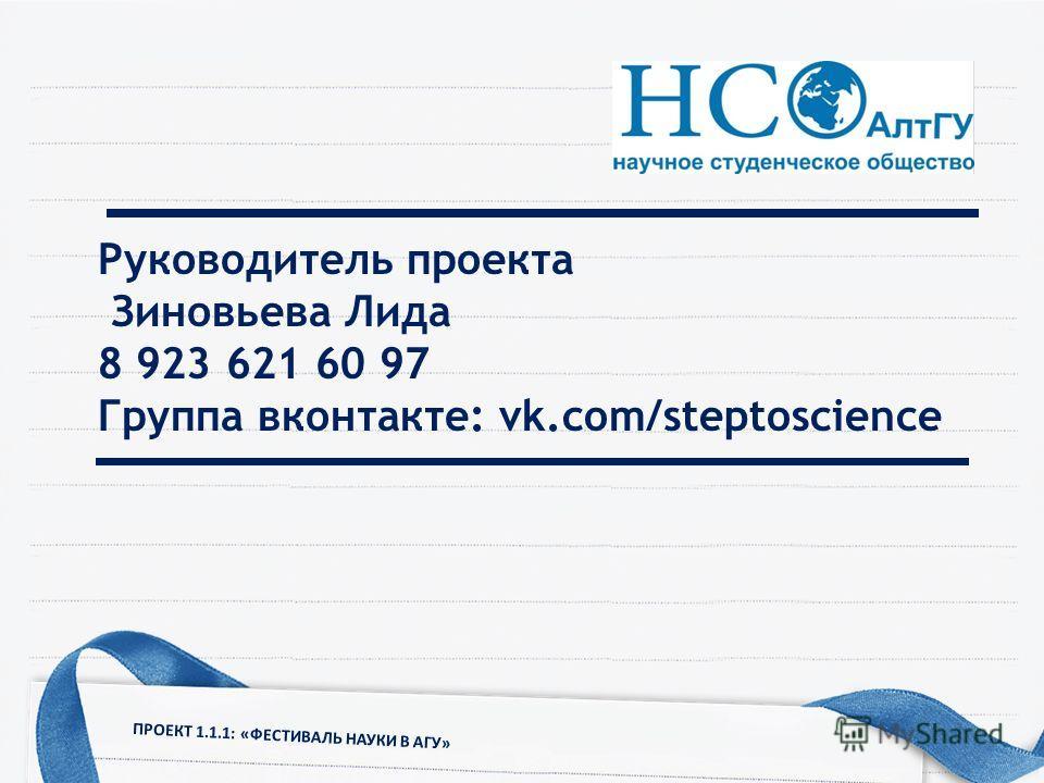 Руководитель проекта Зиновьева Лида 8 923 621 60 97 Группа вконтакте: vk.com/steptoscience ПРОЕКТ 1.1.1: «ФЕСТИВАЛЬ НАУКИ В АГУ»