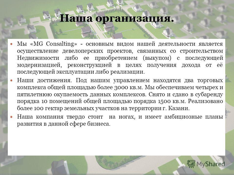 Наша организация. Мы «MG Consalting» - основным видом нашей деятельности является осуществление девелоперских проектов, связанных со строительством Недвижимости либо ее приобретением (выкупом) с последующей модернизацией, реконструкцией в целях получ
