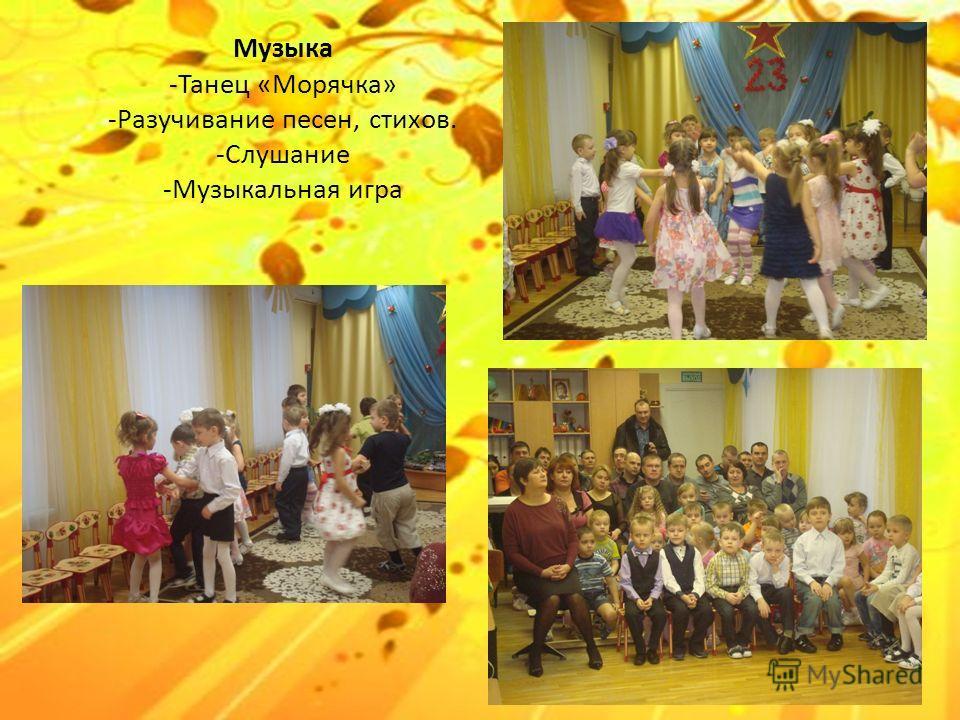 Музыка -Танец «Морячка» -Разучивание песен, стихов. -Слушание -Музыкальная игра