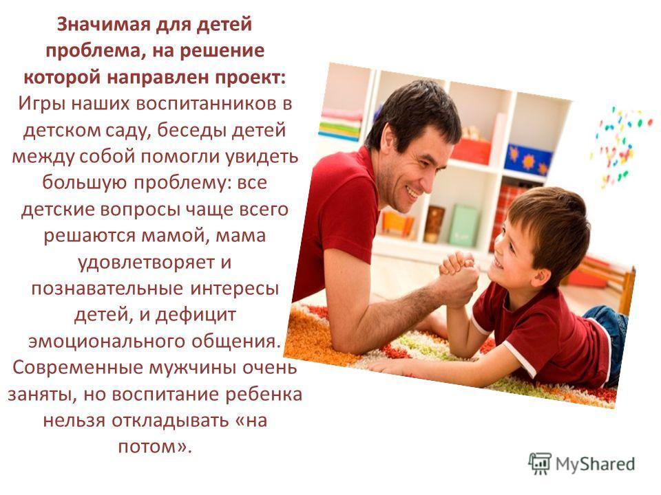 Значимая для детей проблема, на решение которой направлен проект: Игры наших воспитанников в детском саду, беседы детей между собой помогли увидеть большую проблему: все детские вопросы чаще всего решаются мамой, мама удовлетворяет и познавательные и