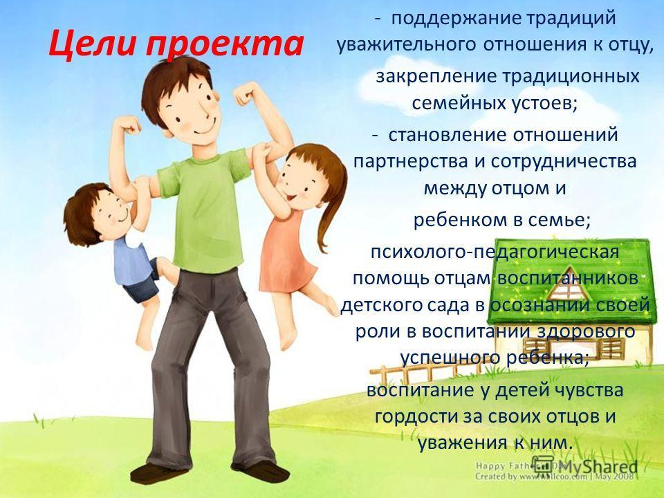 Цели проекта - поддержание традиций уважительного отношения к отцу, закрепление традиционных семейных устоев; - становление отношений партнерства и сотрудничества между отцом и ребенком в семье; психолого-педагогическая помощь отцам воспитанников дет