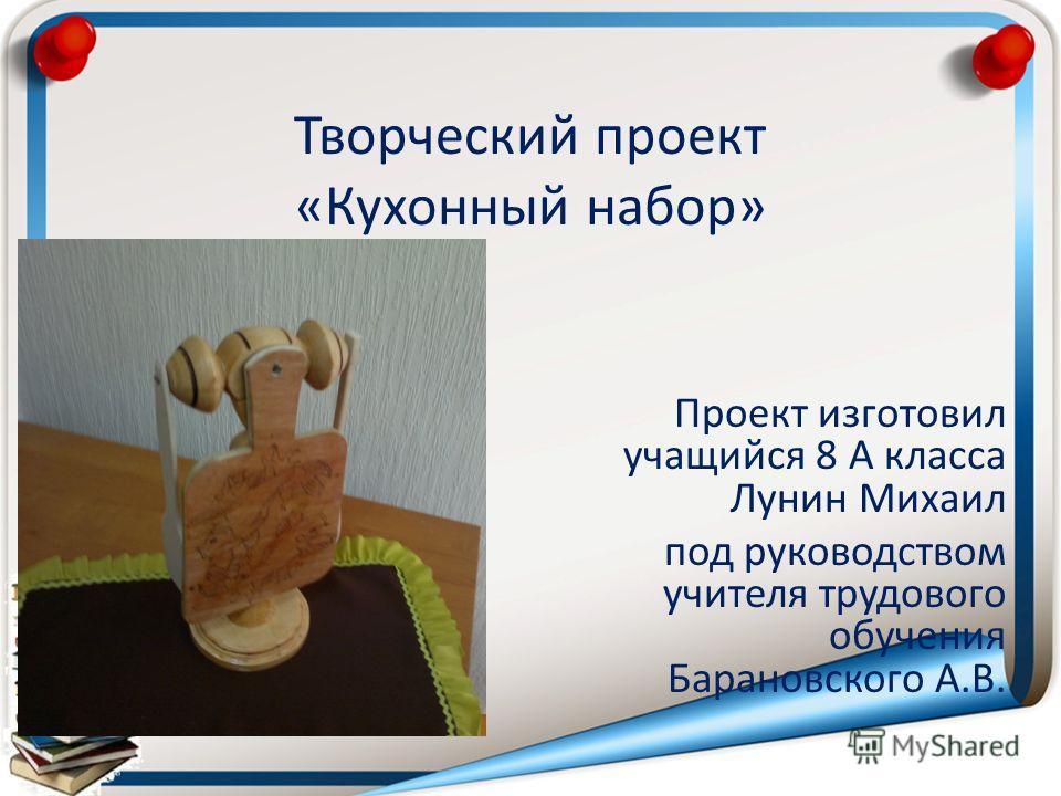Творческий проект «Кухонный набор» Проект изготовил учащийся 8 А класса Лунин Михаил под руководством учителя трудового обучения Барановского А.В.