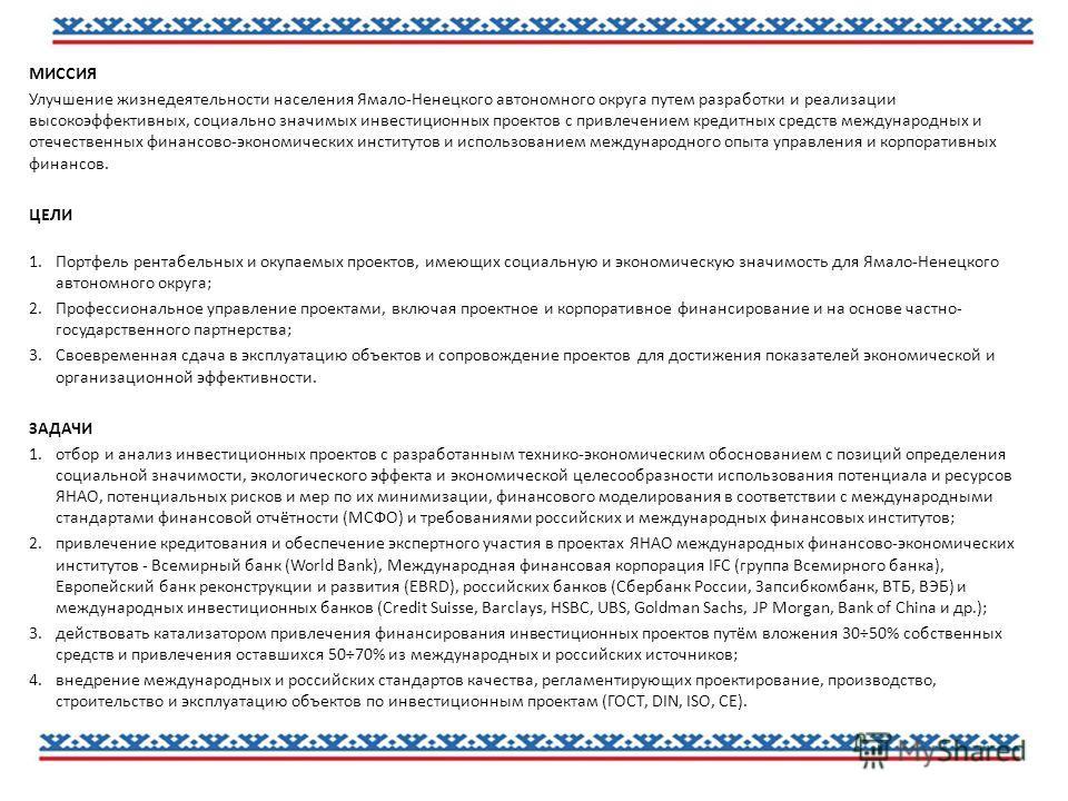 МИССИЯ Улучшение жизнедеятельности населения Ямало-Ненецкого автономного округа путем разработки и реализации высокоэффективных, социально значимых инвестиционных проектов с привлечением кредитных средств международных и отечественных финансово-эконо