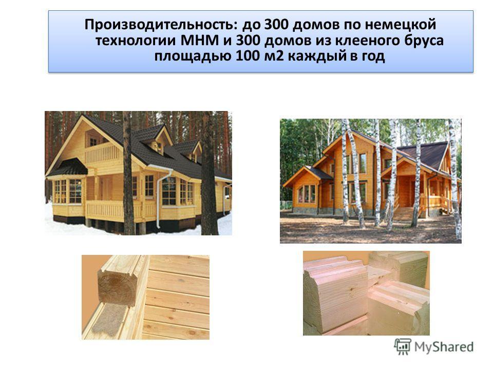 Производительность: до 300 домов по немецкой технологии MHM и 300 домов из клееного бруса площадью 100 м2 каждый в год