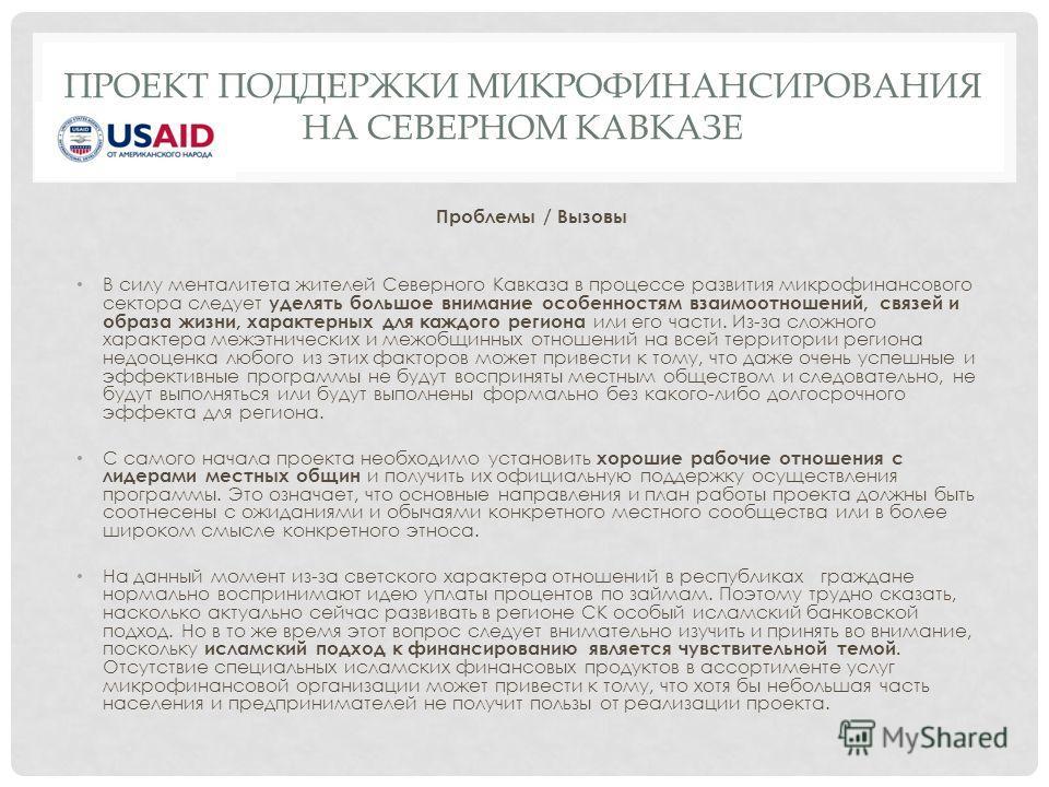 ПРОЕКТ ПОДДЕРЖКИ МИКРОФИНАНСИРОВАНИЯ НА СЕВЕРНОМ КАВКАЗЕ Проблемы / Вызовы В силу менталитета жителей Северного Кавказа в процессе развития микрофинансового сектора следует уделять большое внимание особенностям взаимоотношений, связей и образа жизни,