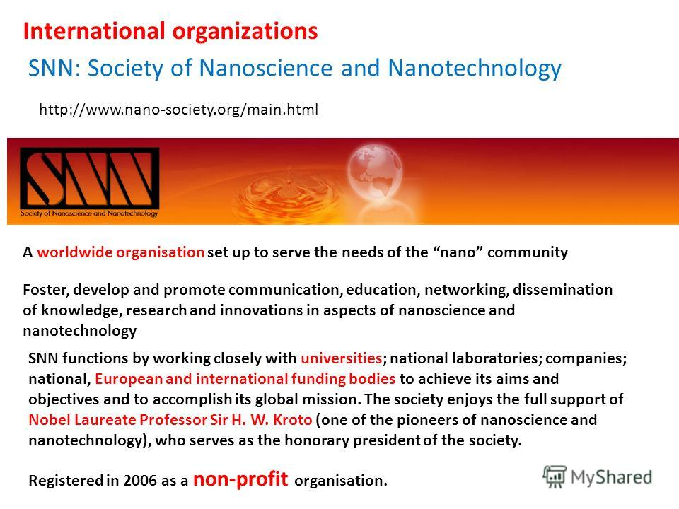 http://www.nano-society.org/main.html A worldwide organisation set up to serve the needs of the nano community Foster, develop and promote communication, education, networking, dissemination of knowledge, research and innovations in aspects of nanosc