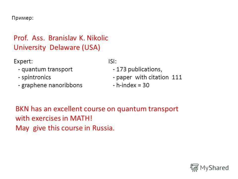 Пример: Prof. Ass. Branislav K. Nikolic University Delaware (USA) Expert: - quantum transport - spintronics - graphene nanoribbons ISI: - 173 publications, - paper with citation 111 - h-index = 30 BKN has an excellent course on quantum transport with