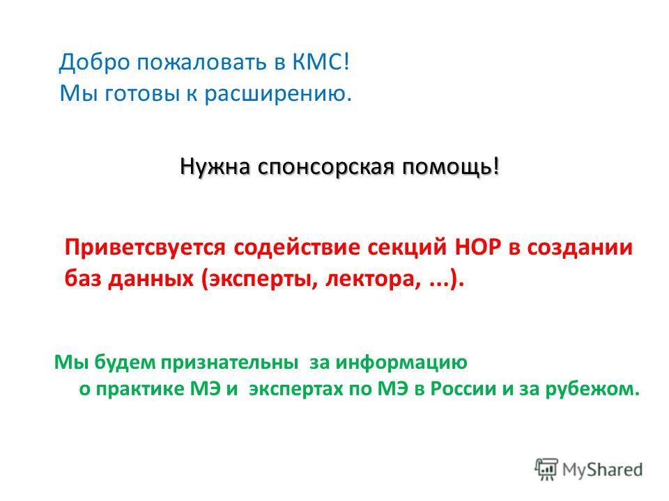 Добро пожаловать в КМС! Мы готовы к расширению. Нужна спонсорская помощь! Приветсвуется содействие секций НОР в создании баз данных (эксперты, лектора,...). Мы будем признательны за информацию о практике МЭ и экспертах по МЭ в России и за рубежом.